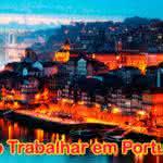 Como Trabalhar em Portugal – Dicas, Visto e Informações